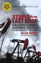 Stupid to the Last Drop - How Alberta Is Bringing Environmental Armageddon to Canada (And Doesn't Seem to Care) eBook by William Marsden