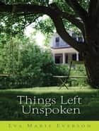 Things Left Unspoken ebook by Eva Marie Everson