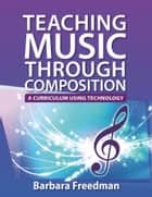 Teaching Music Through Composition: A Curriculum Using Technology ebook by Barbara Freedman