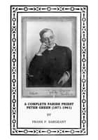 A Complete Parish Priest Peter Green (1871-1961): Rector of St Philip's Salford Canon Residentiary of Manchester 1911-1951 Evangelist and Writer ebook by Frank P Sargeant