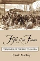 Flight from Famine - The Coming of the Irish to Canada ebook by Donald MacKay