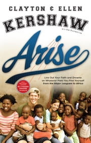 Arise - Live Out Your Faith and Dreams on Whatever Field You Find Yourself ebook by Clayton Kershaw,Ellen Kershaw,Ann Higginbottom,A. Ellis