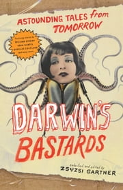 Darwin's Bastards - Astounding Tales from Tomorrow ebook by Zsuzsi  Gartner,William Gibson,Douglas Coupland,Yann Martel,Timothy Taylor