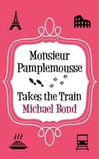 Monsieur Pamplemousse Takes the Train ebook by Michael Bond
