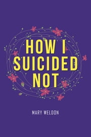 How I Suicided Not ebook by Mary Weldon