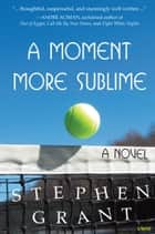 A Moment More Sublime: A Novel (Winner of the 2015 Independent Publisher Book Award for Contemporary Fiction) ebook by Stephen Grant