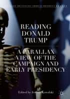 Reading Donald Trump - A Parallax View of the Campaign and Early Presidency ebook by Jeremy Kowalski