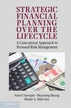 Strategic Financial Planning over the Lifecycle - A Conceptual Approach to Personal Risk Management ebook by Narat Charupat, Huaxiong Huang, Professor Moshe A. Milevsky