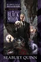Black Moon - The Complete Tales of Jules de Grandin, Volume Five ebook by Seabury Quinn