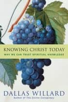 Knowing Christ Today - Why We Can Trust Spiritual Knowledge ebook by Dallas Willard