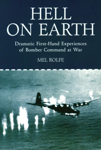 Hell on Earth - Dramatic First Hand Experiences of Bomber Command at War ebook by Mel Rolfe