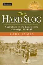 The Hard Slog - Australians in the Bougainville Campaign, 1944–45 ebook by Karl James