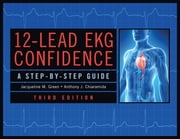 12-Lead EKG Confidence, Third Edition - A Step-By-Step Guide ebook by Ms. Jacqueline M. Green, MS, RN, APN-C, CNS, CCRN,Dr. Anthony J. Chiaramida, MD, FACC