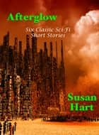 Afterglow: Six Classic Sci-Fi Short Stories 電子書 by Susan Hart