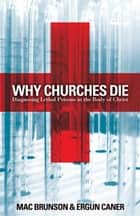 Why Churches Die: Diagnosing Lethal Poisons in the Body of Christ ebook by Mac Brunson,Ergun Caner