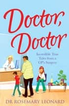 Doctor, Doctor: Incredible True Tales From a GP's Surgery ebook by Dr Rosemary Leonard