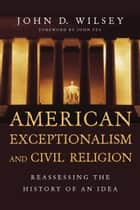 American Exceptionalism and Civil Religion ebook by John D. Wilsey,John Fea