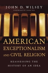 American Exceptionalism and Civil Religion - Reassessing the History of an Idea ebook by John D. Wilsey
