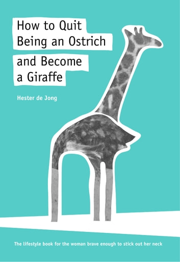 How to Quit Being an Ostrich and Become a Giraffe, the lifestyle book for the woman brave enough to stick out her neck ebook by Hester de Jong