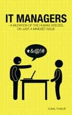 IT Managers - A Mutation of the Human Species, or Just a Mindset Issue ebook by Kunal Thakur