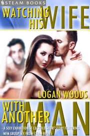 Watching His Wife With Another Man - A Sexy Exhibitionist Cuckold Short Story Featuring MFM Group Sex from Steam Books ebook by Logan Woods,Steam Books