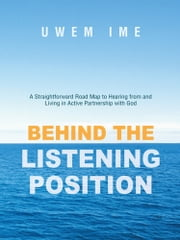 Behind the Listening Position - A Straightforward Road Map to Hearing from and Living in Active Partnership with God ebook by Uwem Ime