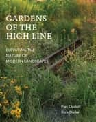 Gardens of the High Line - Elevating the Nature of Modern Landscapes ebook by Piet Oudolf, Rick Darke