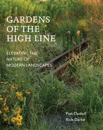 Gardens of the High Line - Elevating the Nature of Modern Landscapes ebook by Piet Oudolf,Rick Darke