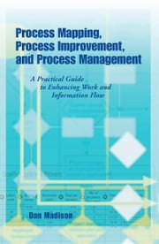 Process Mapping, Process Improvement,and Process Management ebook by Dan Madison