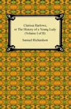 Clarissa Harlowe, or the History of a Young Lady (Volume I of II) ebook by Samuel Richardson