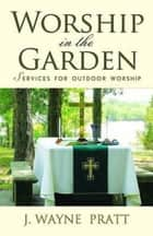 Worship in the Garden - Services for Outdoor Worship ebook by J. Wayne Pratt, Leonard Sweet