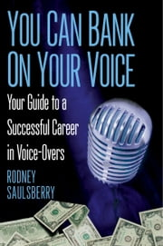 You Can Bank on Your Voice - ; Your Guide to a Successful Career in Voice-Overs ebook by Rodney Saulsberry