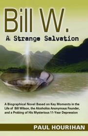 Bill W. A Strange Salvation: A Biographical Novel Based on Key Moments in the Life of Bill Wilson, the Alcoholics Anonymous Founder, and a Probing of His Mysterious 11-year Depression ebook by Paul Hourihan