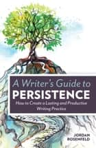 A Writer's Guide To Persistence - How to Create a Lasting and Productive Writing Practice ebook by Jordan Rosenfeld