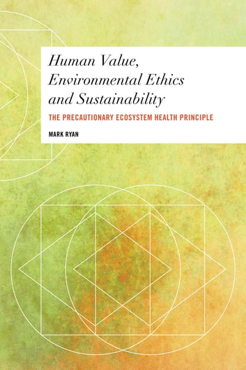 Human Value, Environmental Ethics and Sustainability - The Precautionary Ecosystem Health Principle ebook by Mark Ryan