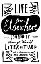 Life from Elsewhere - Journeys Through World Literature ebook by Various, Amit Chaudhuri