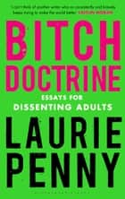 Bitch Doctrine - Essays for Dissenting Adults ebook by Laurie Penny