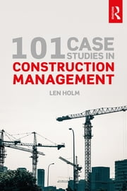 101 Case Studies in Construction Management ebook by Len Holm