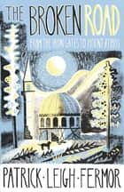 The Broken Road - From the Iron Gates to Mount Athos eBook by Patrick Leigh Fermor