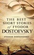 The Best Short Stories of Fyodor Dostoevsky ebook by Fyodor Dostoevsky