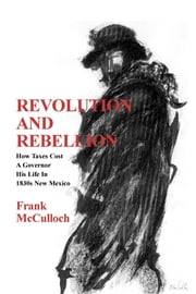 Revolution and Rebellion - How Taxes Cost A Governor His Life In 1830s New Mexico ebook by Frank McCulloch