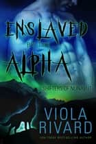 Enslaved by the Alpha - Shifters of Nunavut, #1 ebook by Viola Rivard