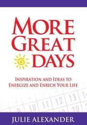 More Great Days! - Inspiration and Ideas to Energize and Enrich Your Life ebook by Julie Alexander