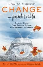 How to Survive Change...You Didn't Ask For - Bounce Back, Find Calm in Chaos, and Reinvent Yourself ebook by M. J. Ryan