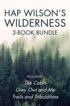 Hap Wilson's Wilderness 3-Book Bundle - The Cabin / Grey Owl and Me / Trails and Tribulations ebook by Hap Wilson