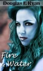 Fire and Water ebook by Douglas Ryan