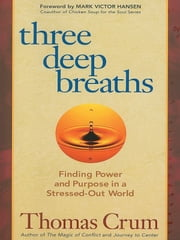 Three Deep Breaths - Finding Power and Purpose in a Stressed-Out World ebook by Thomas Crum
