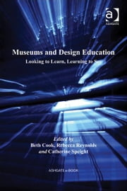 Museums and Design Education - Looking to Learn, Learning to See ebook by Ms Catherine Speight,Ms Rebecca Reynolds,Ms Beth Cook