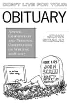 Don't Live For Your Obituary - Advice, Commentary and Personal Observations on Writing, 2008-2017 ebook by John Scalzi