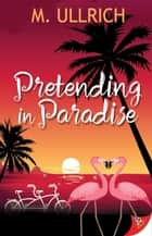 Pretending in Paradise ebook by M. Ullrich